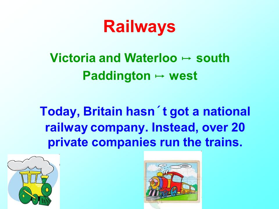 Victoria and Waterloo ↦ south Paddington ↦ west Today, Britain hasn´t got a national railway company.