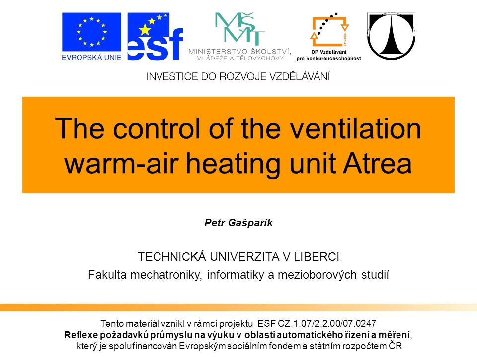 Tento materiál vznikl v rámci projektu ESF CZ.1.07/2.2.00/07.0247 Reflexe požadavků průmyslu na výuku v oblasti automatického řízení a měření, který je spolufinancován Evropským sociálním fondem a státním rozpočtem ČR The control of the ventilation warm-air heating unit Atrea Petr Gašparík TECHNICKÁ UNIVERZITA V LIBERCI Fakulta mechatroniky, informatiky a mezioborových studií