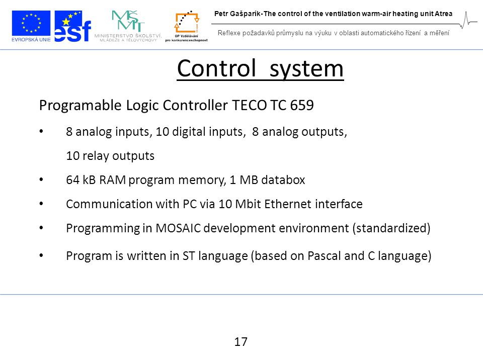 Control system Programable Logic Controller TECO TC 659 8 analog inputs, 10 digital inputs, 8 analog outputs, 10 relay outputs 64 kB RAM program memory, 1 MB databox Communication with PC via 10 Mbit Ethernet interface Programming in MOSAIC development environment (standardized) Program is written in ST language (based on Pascal and C language) 17 Reflexe požadavků průmyslu na výuku v oblasti automatického řízení a měření Petr Gašparík-The control of the ventilation warm-air heating unit Atrea