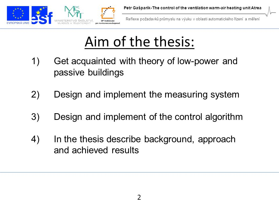 Aim of the thesis: 1)Get acquainted with theory of low-power and passive buildings 2)Design and implement the measuring system 3)Design and implement of the control algorithm 4)In the thesis describe background, approach and achieved results 2 Reflexe požadavků průmyslu na výuku v oblasti automatického řízení a měření Petr Gašparík-The control of the ventilation warm-air heating unit Atrea