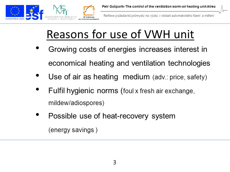 Reasons for use of VWH unit Growing costs of energies increases interest in economical heating and ventilation technologies Use of air as heating medium (adv.: price, safety) Fulfil hygienic norms ( foul x fresh air exchange, mildew/adiospores) Possible use of heat-recovery system (energy savings ) 3 Reflexe požadavků průmyslu na výuku v oblasti automatického řízení a měření Petr Gašparík-The control of the ventilation warm-air heating unit Atrea