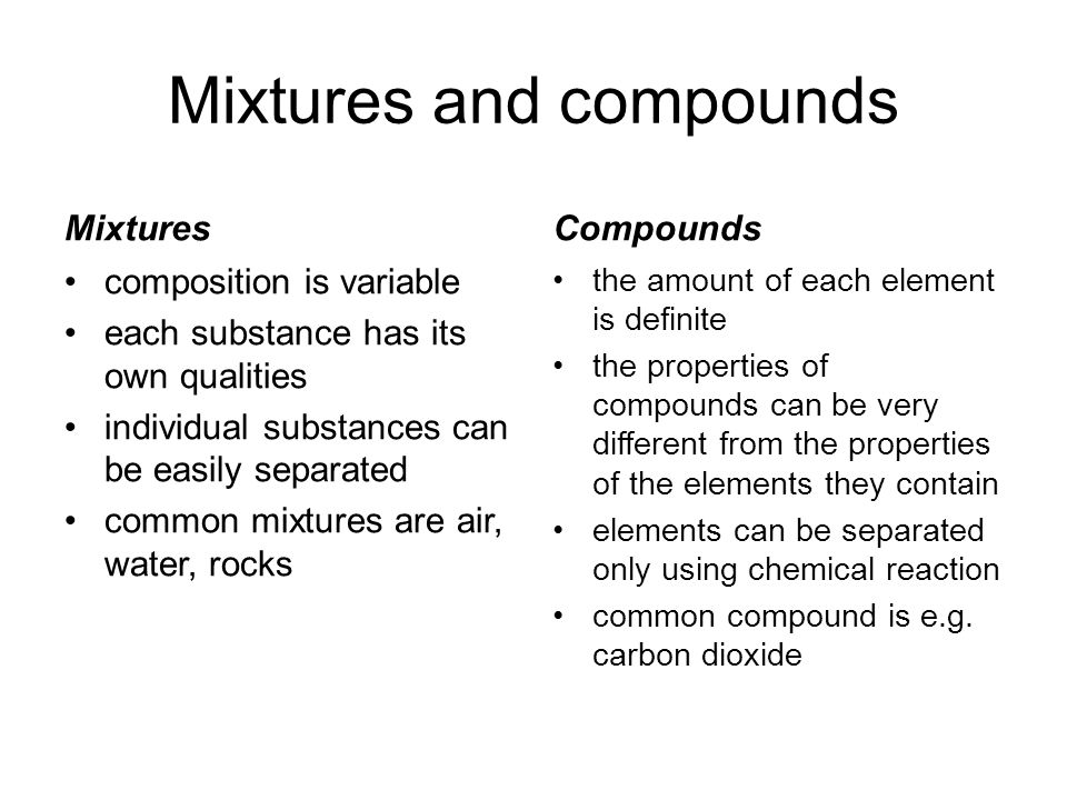 Mixtures and compounds Mixtures composition is variable each substance has its own qualities individual substances can be easily separated common mixtures are air, water, rocks Compounds the amount of each element is definite the properties of compounds can be very different from the properties of the elements they contain elements can be separated only using chemical reaction common compound is e.g.