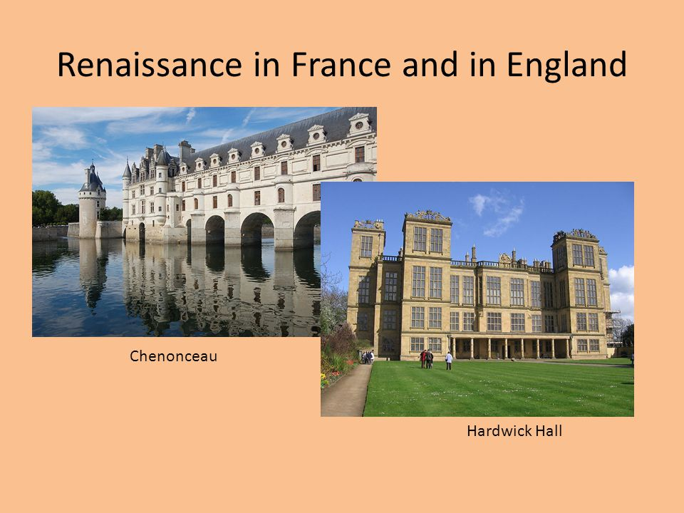 Renaissance in France and in England Chenonceau Hardwick Hall