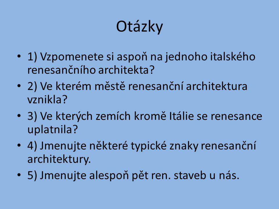 Otázky 1) Vzpomenete si aspoň na jednoho italského renesančního architekta? 2) Ve kterém městě renesanční architektura vznikla? 3) Ve kterých zemích k