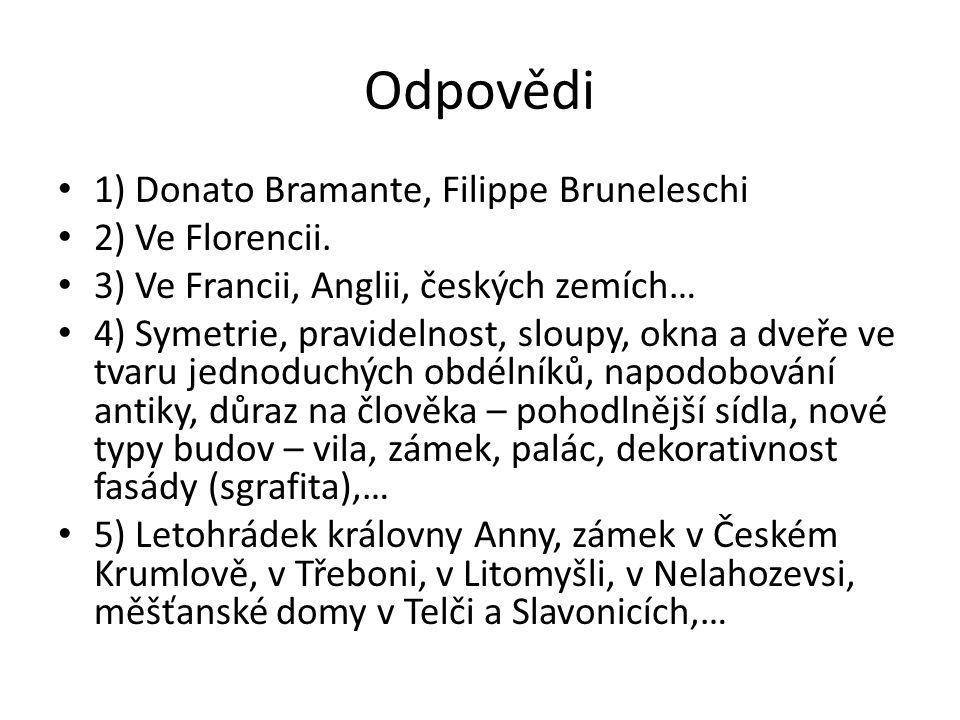 Odpovědi 1) Donato Bramante, Filippe Bruneleschi 2) Ve Florencii. 3) Ve Francii, Anglii, českých zemích… 4) Symetrie, pravidelnost, sloupy, okna a dve