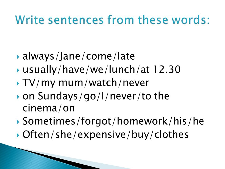  always/Jane/come/late  usually/have/we/lunch/at 12.30  TV/my mum/watch/never  on Sundays/go/I/never/to the cinema/on  Sometimes/forgot/homework/his/he  Often/she/expensive/buy/clothes