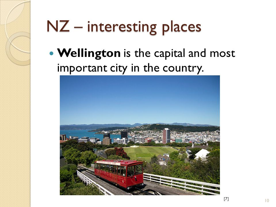 NZ – interesting places Wellington is the capital and most important city in the country. [7][7] 10