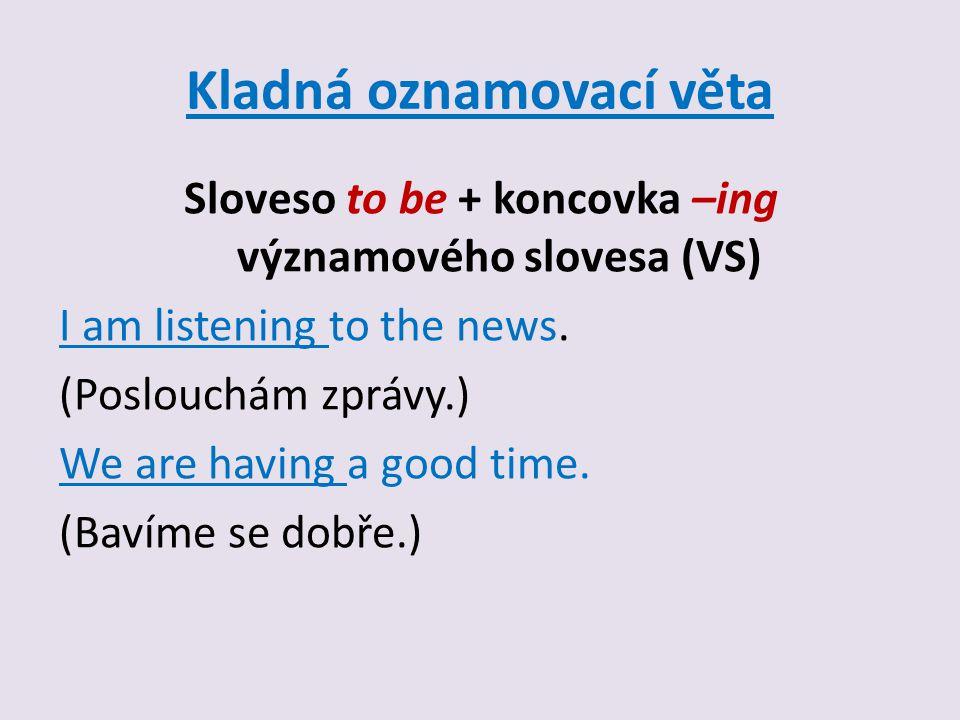 Kladná oznamovací věta Sloveso to be + koncovka –ing významového slovesa (VS) I am listening to the news.