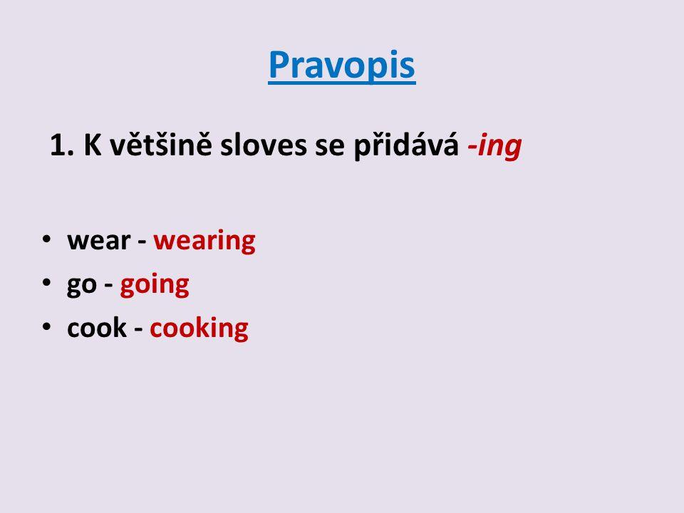 Pravopis 1. K většině sloves se přidává -ing wear - wearing go - going cook - cooking