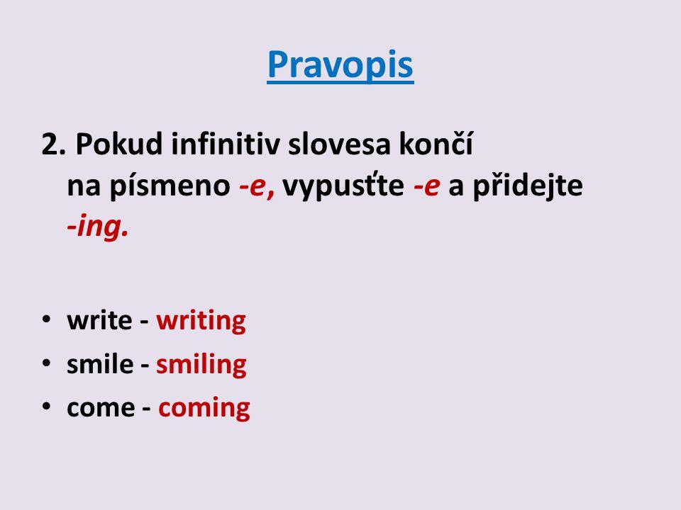 Pravopis 2. Pokud infinitiv slovesa končí na písmeno -e, vypusťte -e a přidejte -ing.