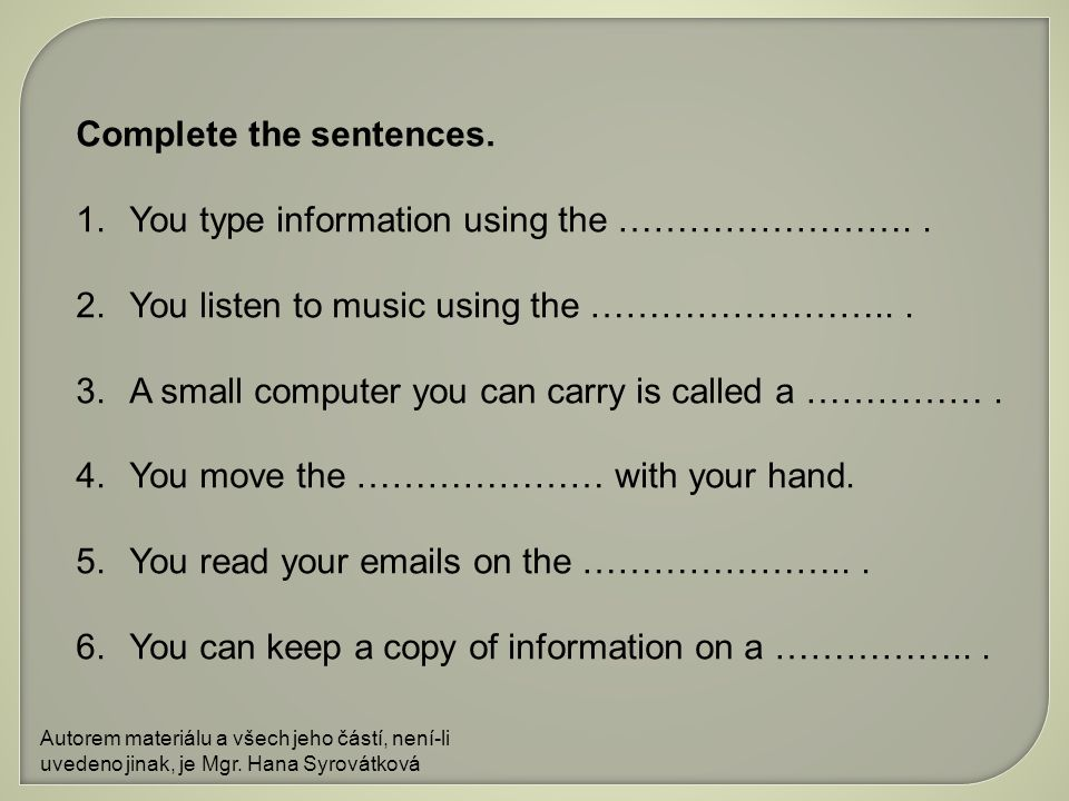 Complete the sentences. 1.You type information using the ……………………..