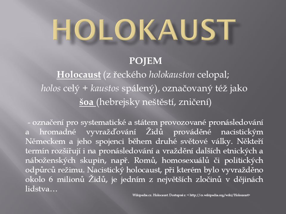 POJEM Holocaust (z řeckého holokauston celopal; holos celý + kaustos spálený), označovaný též jako šoa (hebrejsky neštěstí, zničení) - označení pro sy