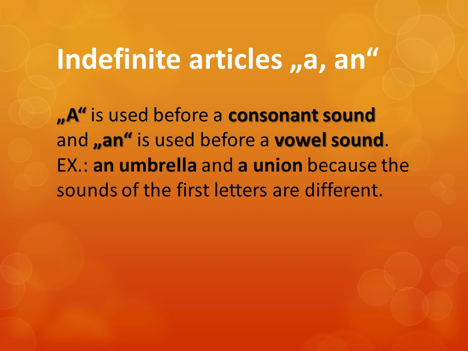 """A""consonant sound ""an"" vowel sound Indefinite articles ""a, an"" ""A"" is used before a consonant sound and ""an"" is used before a vowel sound. EX.: an um"