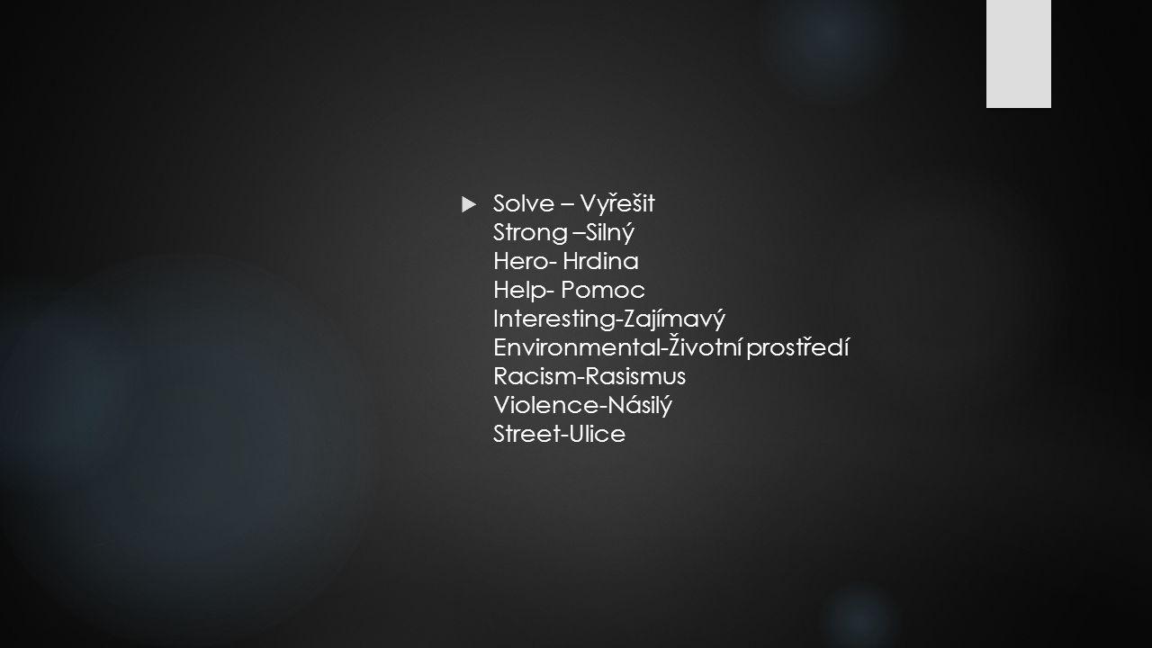  Solve – Vyřešit Strong –Silný Hero- Hrdina Help- Pomoc Interesting-Zajímavý Environmental-Životní prostředí Racism-Rasismus Violence-Násilý Street-Ulice