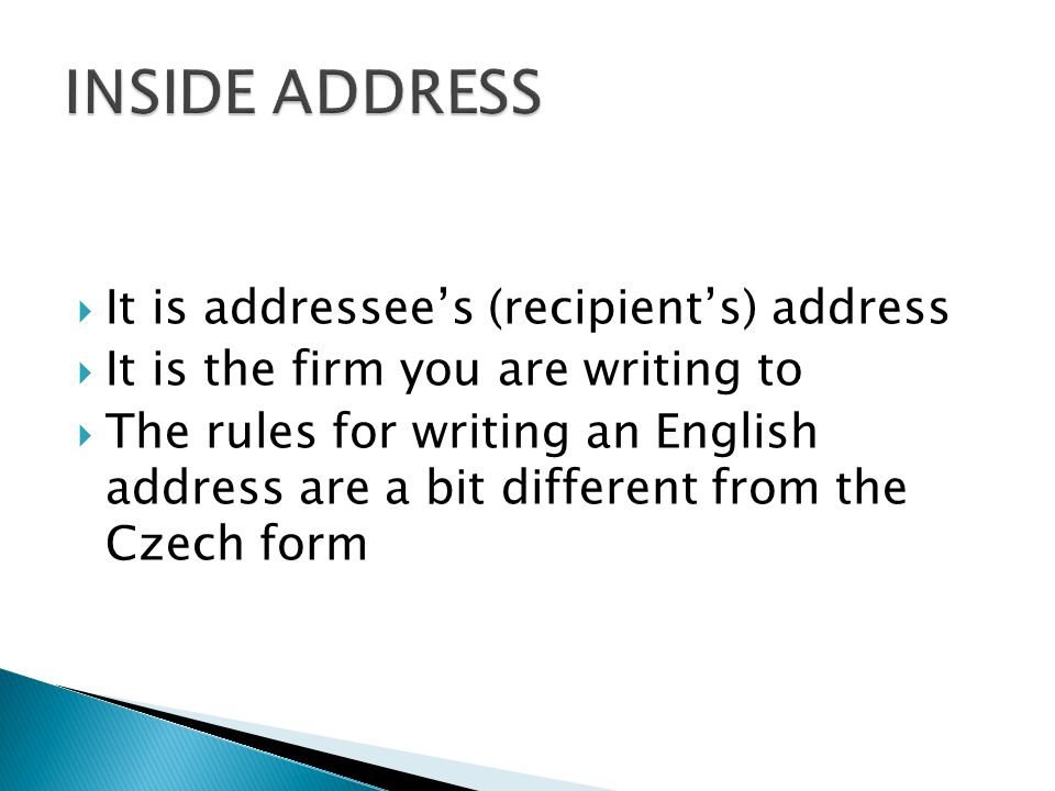  It is addressee's (recipient's) address  It is the firm you are writing to  The rules for writing an English address are a bit different from the Czech form