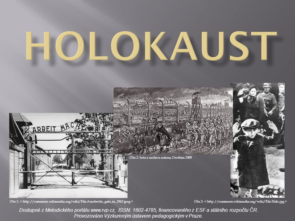 POJEM Holokaust (z řeckého holokauston celopal; holos celý + kaustos spálený), označovaný též jako šoa (hebrejsky neštěstí, zničení) - označení pro systematické a státem provozované pronásledování a hromadné vyvražďování Židů prováděné nacistickým Německem a jeho spojenci během druhé světové války.