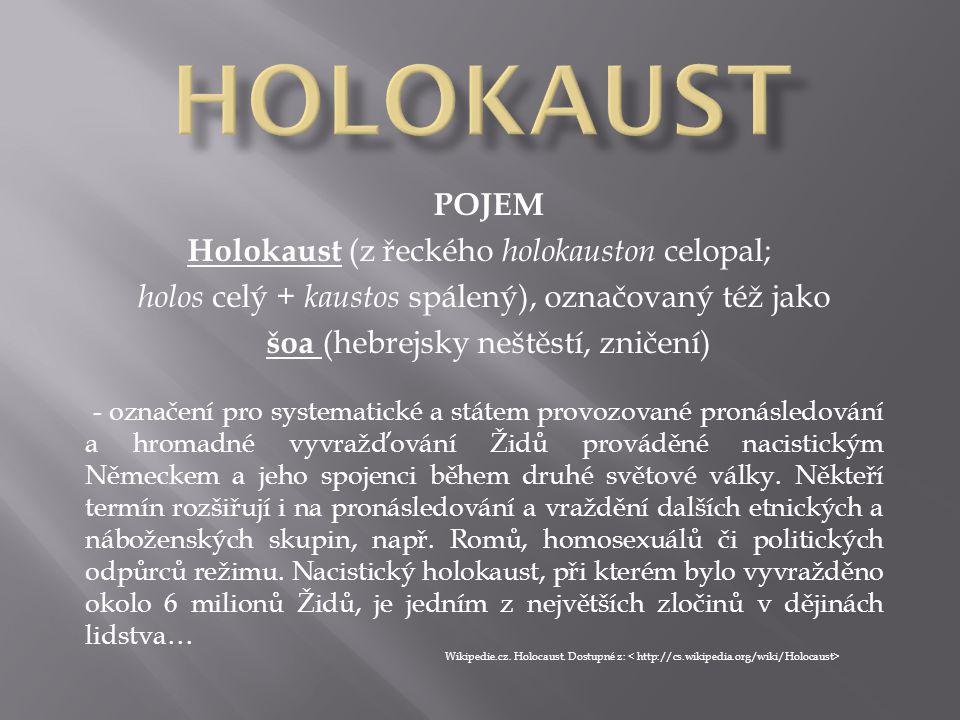 POJEM Holokaust (z řeckého holokauston celopal; holos celý + kaustos spálený), označovaný též jako šoa (hebrejsky neštěstí, zničení) - označení pro sy