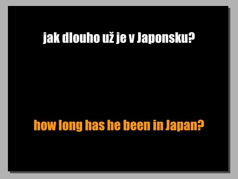 jak dlouho už je v Japonsku how long has he been in Japan
