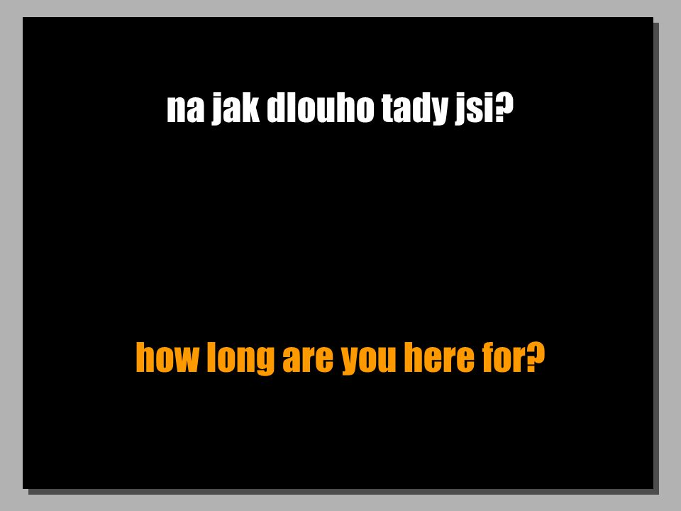 na jak dlouho tady jsi? how long are you here for?