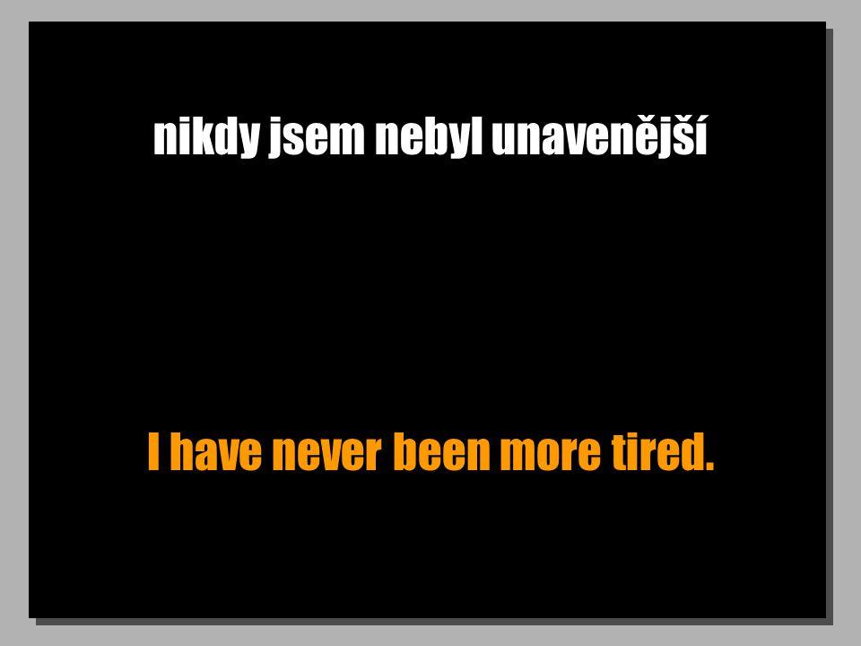 nikdy jsem nebyl unavenější I have never been more tired.