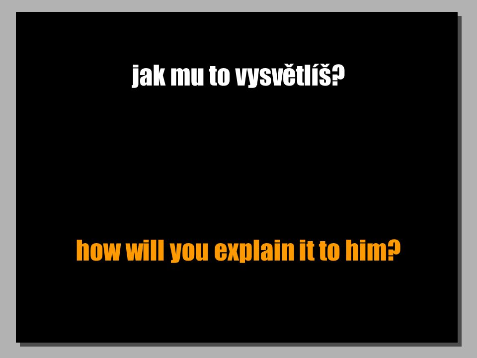 jak mu to vysvětlíš? how will you explain it to him?