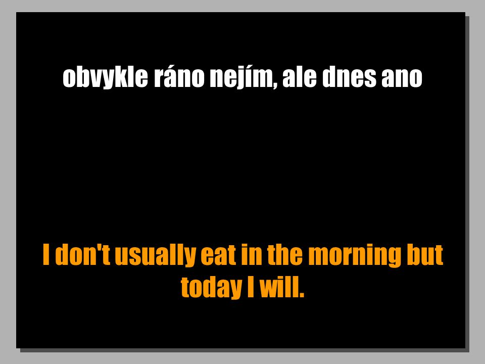 obvykle ráno nejím, ale dnes ano I don t usually eat in the morning but today I will.