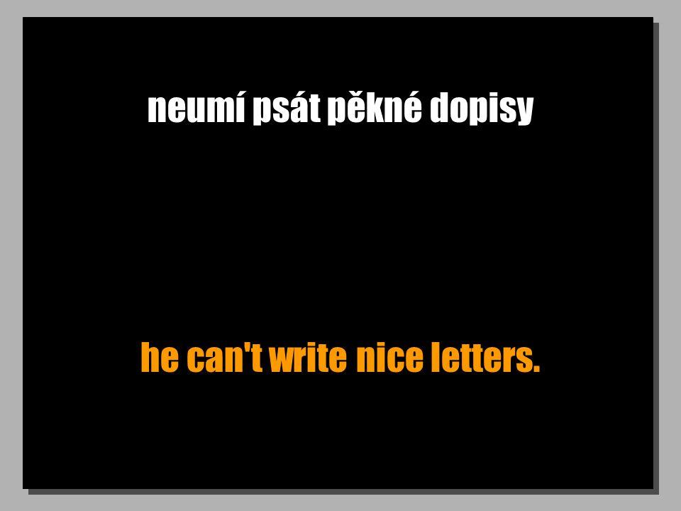 neumí psát pěkné dopisy he can t write nice letters.