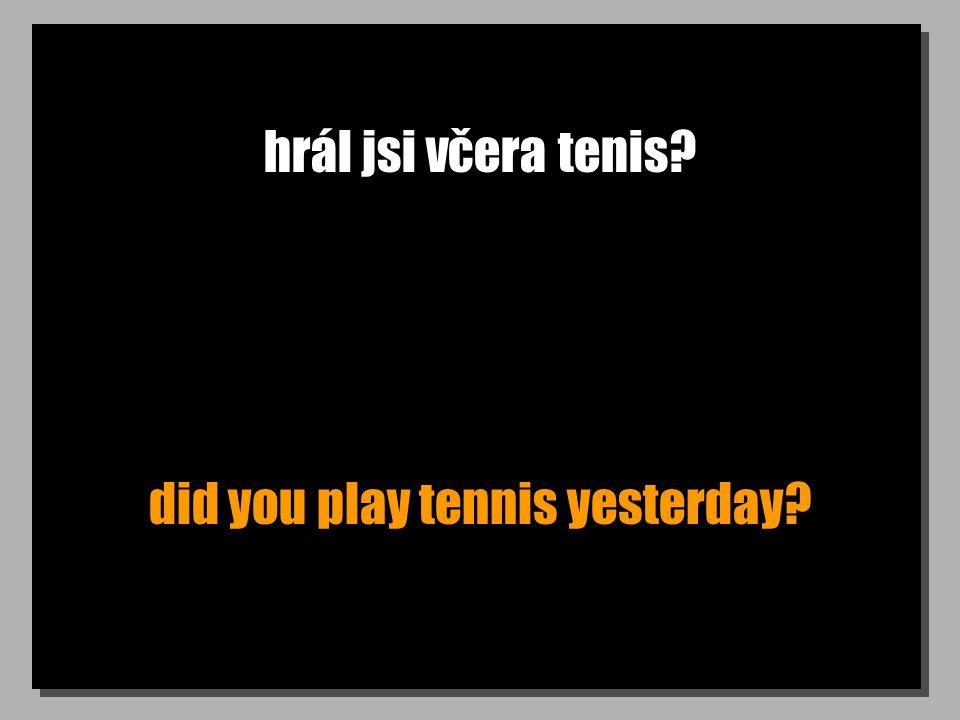 hrál jsi včera tenis did you play tennis yesterday