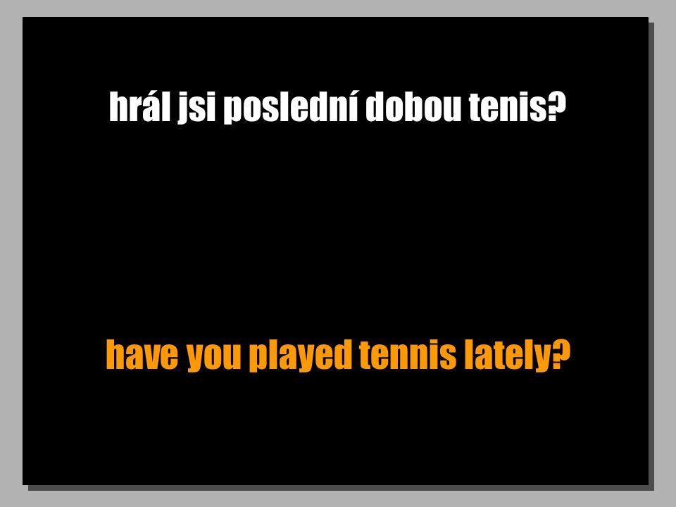 hrál jsi poslední dobou tenis have you played tennis lately