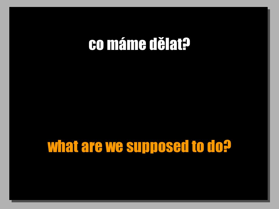 co máme dělat? what are we supposed to do?