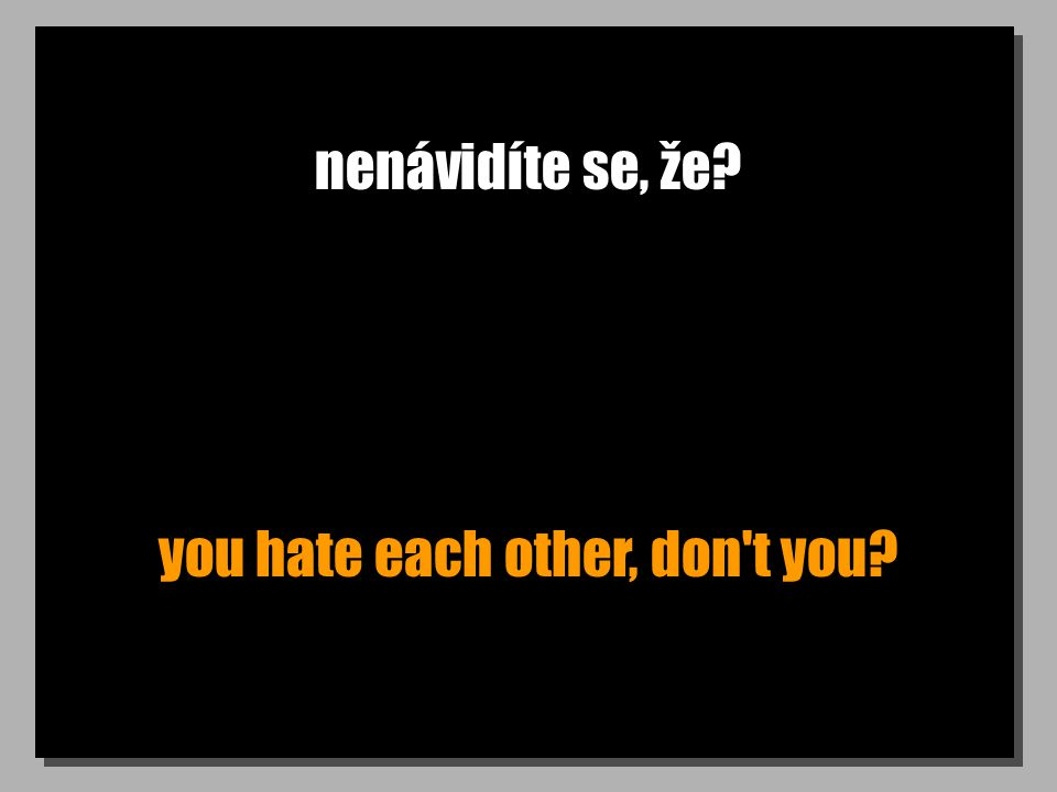 nenávidíte se, že? you hate each other, don t you?