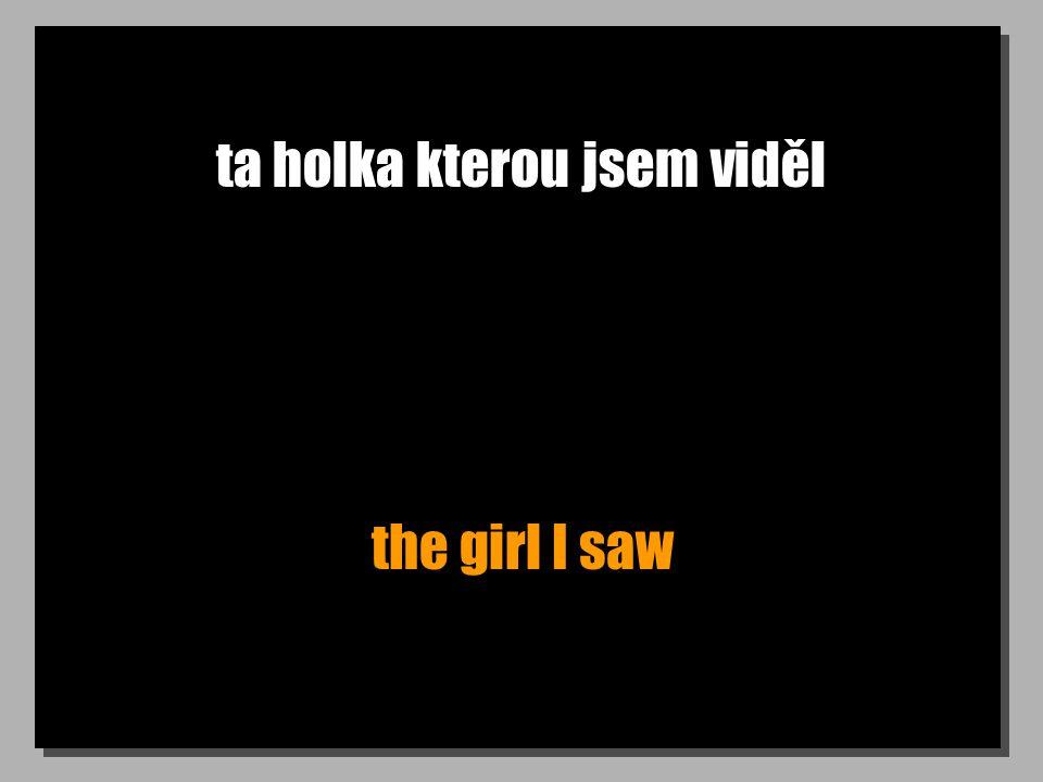 ta holka kterou jsem viděl the girl I saw