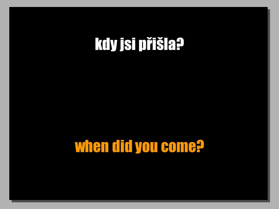 kdy jsi přišla when did you come