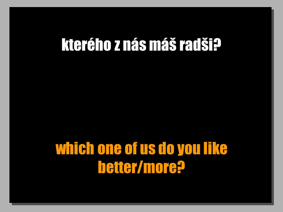 kterého z nás máš radši? which one of us do you like better/more?