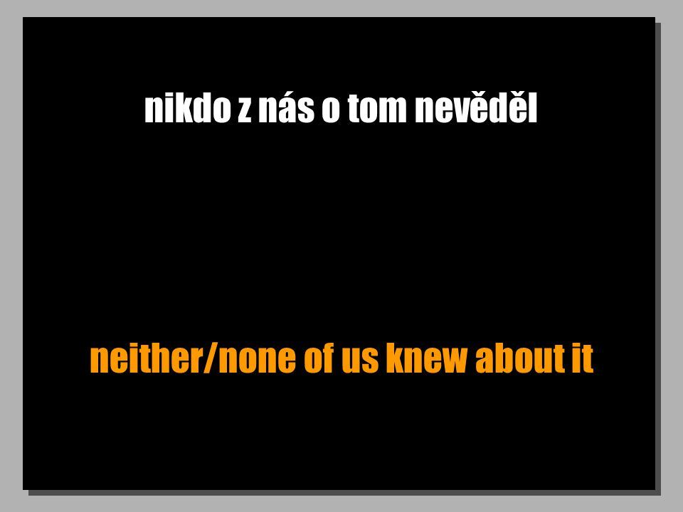 nikdo z nás o tom nevěděl neither/none of us knew about it