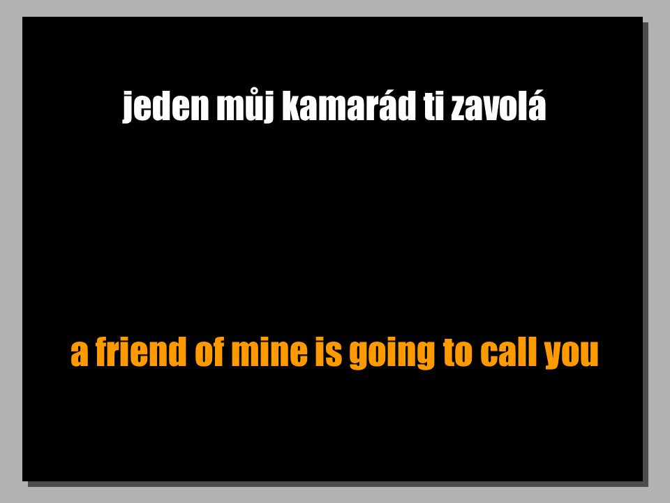 jeden můj kamarád ti zavolá a friend of mine is going to call you