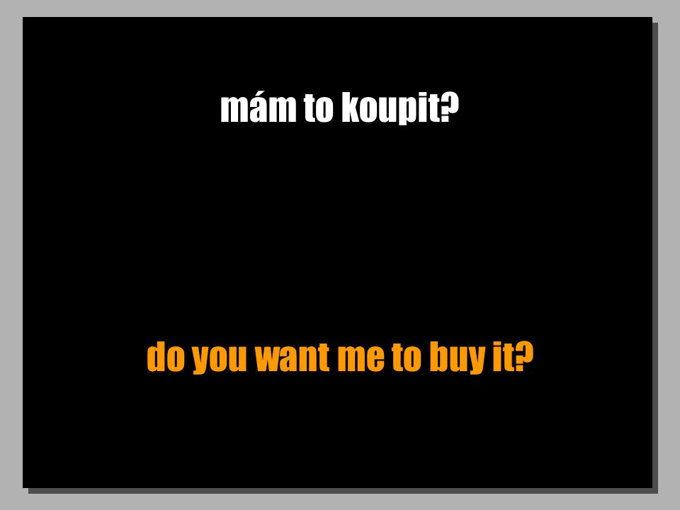 mám to koupit? do you want me to buy it?