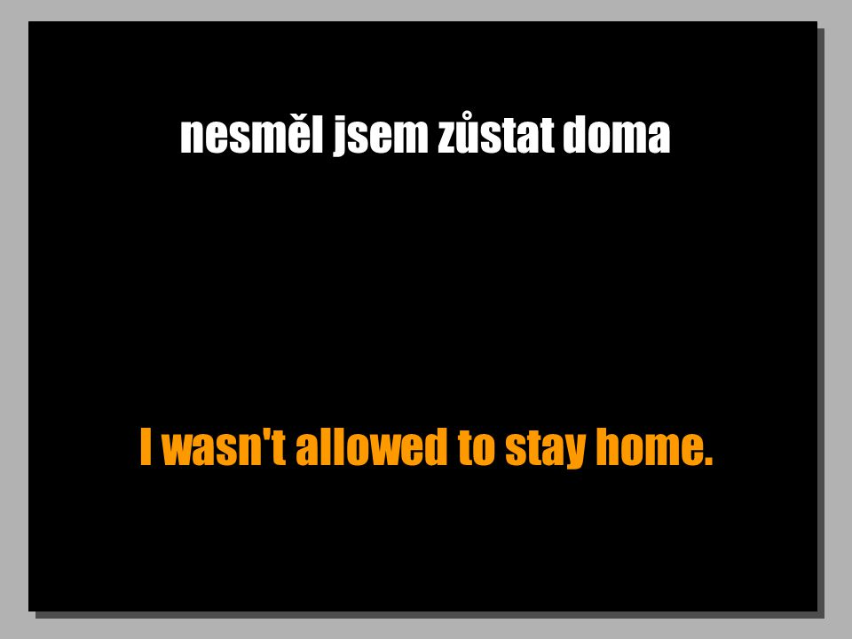 nesměl jsem zůstat doma I wasn t allowed to stay home.