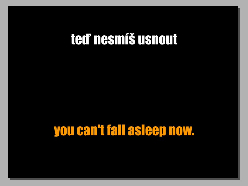 teď nesmíš usnout you can t fall asleep now.