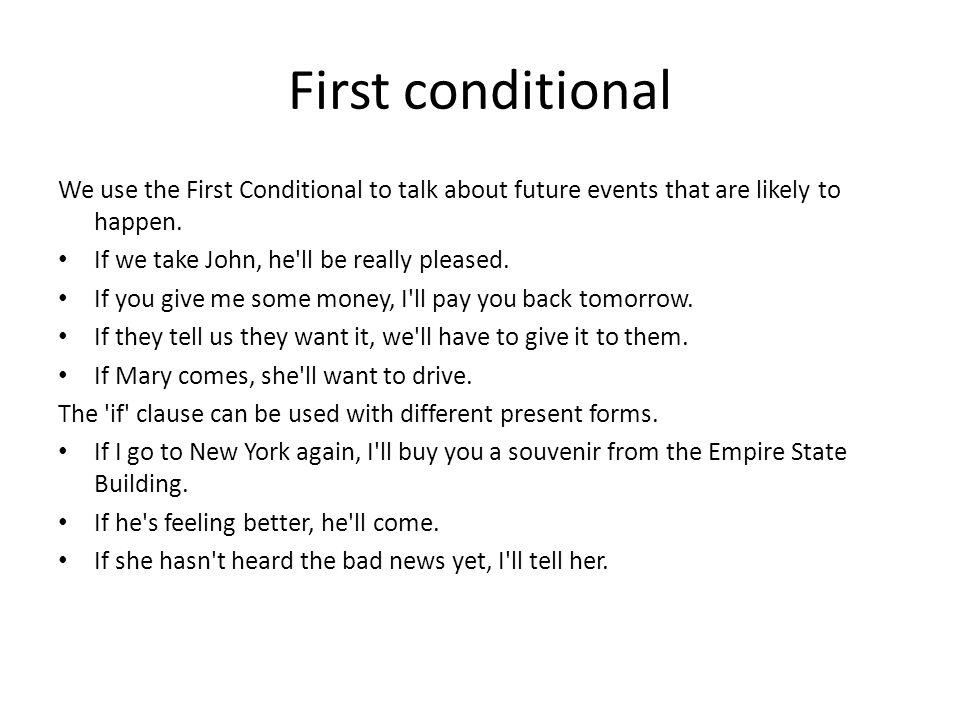 First conditional We use the First Conditional to talk about future events that are likely to happen. If we take John, he'll be really pleased. If you