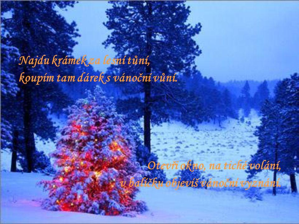 Najdu krámek za lesní tůní, koupím tam dárek s vánoční vůní. Otevři okno, na tiché volání, v balíčku objevíš vánoční vyznání.