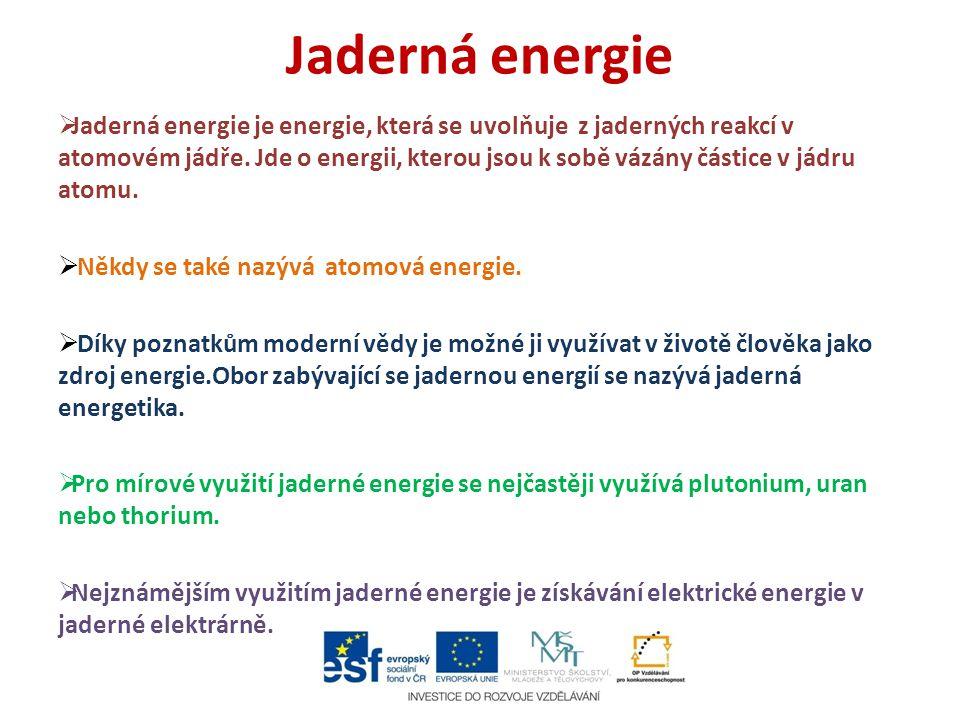 Jaderná energie  Jaderná energie je energie, která se uvolňuje z jaderných reakcí v atomovém jádře. Jde o energii, kterou jsou k sobě vázány částice