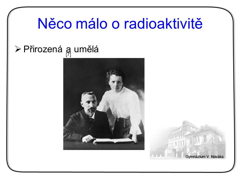 Něco málo o radioaktivitě  Přirozená a umělá [7][7]