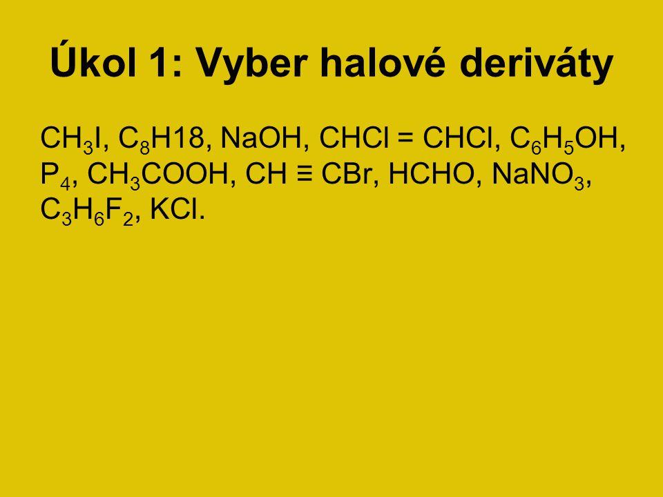 Úkol 1: Vyber halové deriváty CH 3 I, C 8 H18, NaOH, CHCl = CHCl, C 6 H 5 OH, P 4, CH 3 COOH, CH ≡ CBr, HCHO, NaNO 3, C 3 H 6 F 2, KCl.