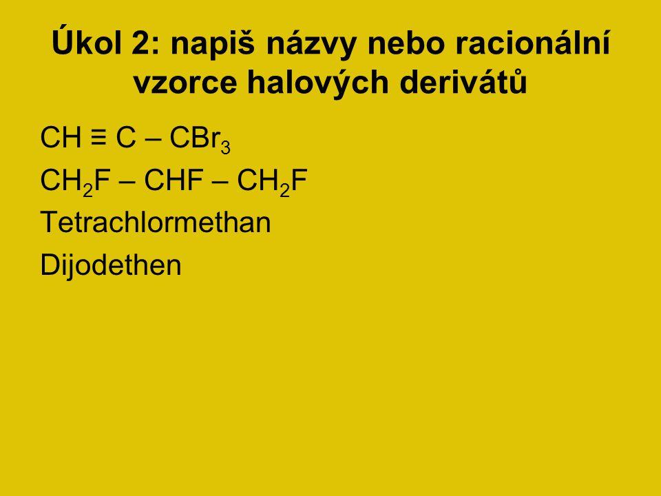 Úkol 2: napiš názvy nebo racionální vzorce halových derivátů CH ≡ C – CBr 3 CH 2 F – CHF – CH 2 F Tetrachlormethan Dijodethen