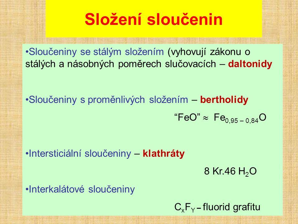 Složení sloučenin Sloučeniny se stálým složením (vyhovují zákonu o stálých a násobných poměrech slučovacích – daltonidy Sloučeniny s proměnlivých složením – bertholidy FeO  Fe 0,95 – 0,84 O Intersticiální sloučeniny – klathráty 8 Kr.46 H 2 O Interkalátové sloučeniny C x F Y – fluorid grafitu