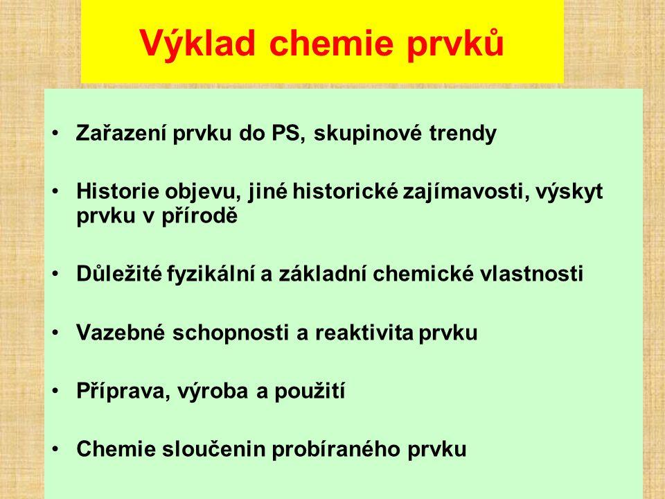 Výklad chemie prvků Zařazení prvku do PS, skupinové trendy Historie objevu, jiné historické zajímavosti, výskyt prvku v přírodě Důležité fyzikální a základní chemické vlastnosti Vazebné schopnosti a reaktivita prvku Příprava, výroba a použití Chemie sloučenin probíraného prvku