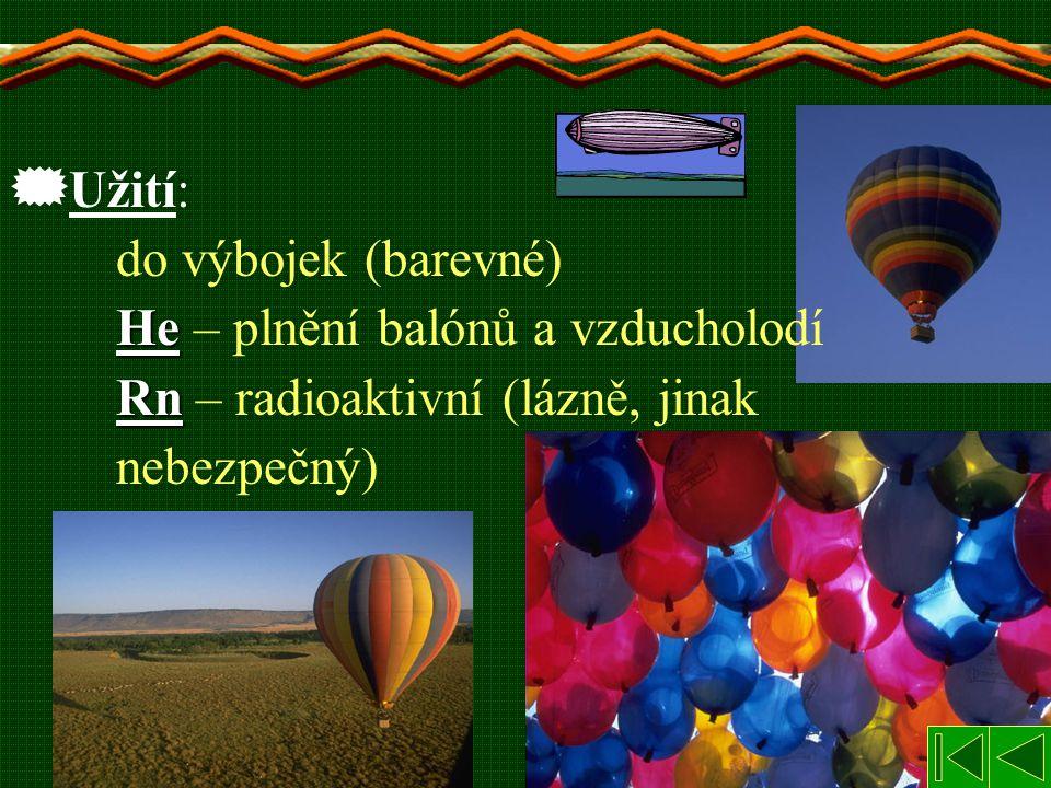  Užití: do výbojek (barevné) He He – plnění balónů a vzducholodí Rn Rn – radioaktivní (lázně, jinak nebezpečný)
