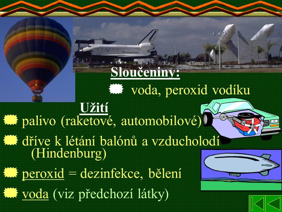 voda, peroxid vodíku Sloučeniny:  palivo (raketové, automobilové)  dříve k létání balónů a vzducholodí (Hindenburg)  peroxid = dezinfekce, bělení