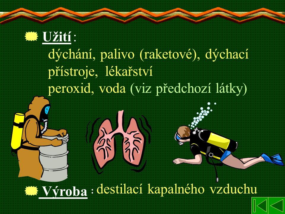 : dýchání, palivo (raketové), dýchací přístroje, lékařství peroxid, voda (viz předchozí látky)  Užití  Výroba : destilací kapalného vzduchu
